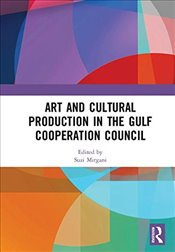Art and Cultural Production in the Gulf Cooperation Council - Mirgani, Suzi