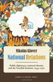 National Relations : Public Diplomacy, National Identity & the Swedish Institute 1945-1970 - Glover, Nikolas