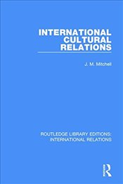 International Cultural Relations (Routledge Library Editions: International Relations) - Mitchell, J. M.