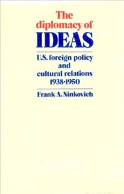 Diplomacy of Ideas : U.S. Foreign Policy and Cultural Relations, 1938–1950 - Ninkovich, Frank A.