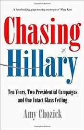Chasing Hillary : Ten Years, Two Presidential Campaigns and One Intact Glass Ceiling - Chozick, Amy
