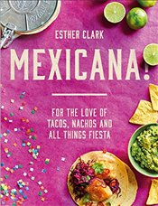 Mexicana!: For the Love of Tacos, Nachos and All Things Fiesta - Clark, Esther