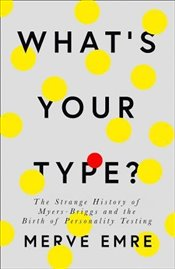 What's Your Type ? : The Strange History of Myers-Briggs and the Birth of Personality Testing - Emre, Merve
