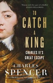 To Catch A King : Charles IIs Great Escape - Spencer, Charles