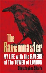 Ravenmaster : My Life With the Ravens at the Tower of London - Skaife, Christopher