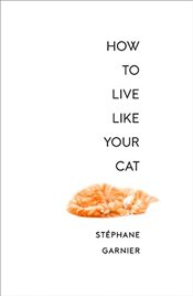 How to Live Like Your Cat - Garnier, Stéphane