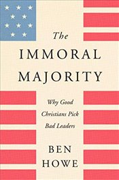 Immoral Majority : Why Good Christians Pick Bad Leaders - Howe, Ben