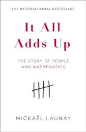 It All Adds Up : The Story of People and Mathematics - Launay, Mickael