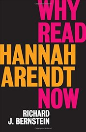 Why Read Hannah Arendt Now? - Bernstein, Richard J.