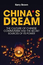 Chinas Dream, The Culture of Chinese Communism and the Secret Sources of its Power - Brown, Kerry