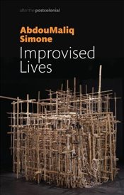 Improvised Lives : Rhythms of Endurance in an Urban South : After the Postcolonial - Simone, AbdouMaliq