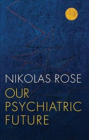 Our Psychiatric Future - Rose, Nikolas