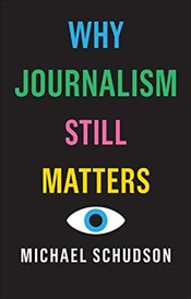 Why Journalism Still Matters - Schudson, Michael
