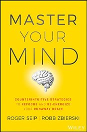 Master Your Mind : Counterintuitive Strategies to Refocus and Re-Energize Your Runaway Brain - Seip, Roger