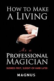 How to Make a Living as a Professional Magician : Business First, Sleight-of-Hand Later - Patterson, Matt