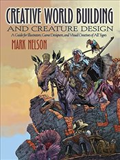 Creative World Building and Creature Design: A Guide for Illustrators, Game Designers, and Visual Cr - Nelson, Mark