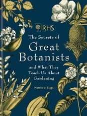 RHS The Secrets of Great Botanists : and What They Teach Us About Gardening - Biggs, Matthew