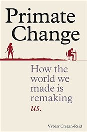 Primate Change : How the World We Made Is Remaking Us - Cregan-Reid, Vybarr