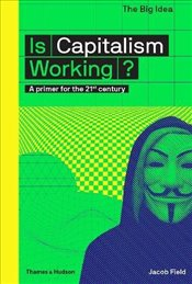 Is Capitalism Working? : A Primer for the 21st Century : The Big Idea - Field, Jacob F.