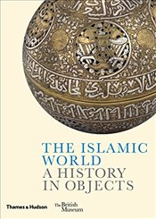 Islamic World : A History in Objects - Akbarnia, Ladan