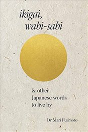 Ikigai, Wabi-Sabi and Other Japanese Words to Live By - Fujimoto, Mari