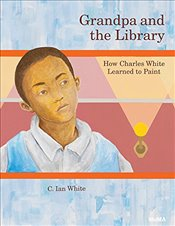 Grandpa and the Library : How Charles White Learned to Paint - White, C. Ian