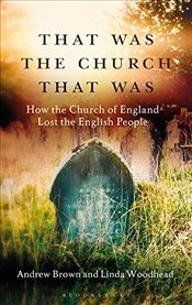 That Was the Church That Was : How the Church of England Lost the English People - Brown, Andrew