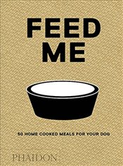 Feed Me : 50 Home Cooked Meals for your Dog - Prola, Liviana