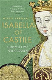 Isabella of Castile: Europes First Great Queen - Tremlett, Giles