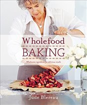 Wholefood Baking : Wholesome Ingredients for Delicious Results - Blereau, Jude