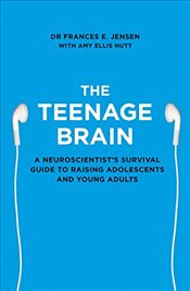 Teenage Brain : A Neuroscientists Survival Guide to Raising Adolescents and Young Adults - Jensen, Frances E.