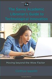 Savvy Academic Librarians Guide to Technology Innovation: Moving beyond the Wow Factor (LITA Guides - Ippoliti, Cinthya