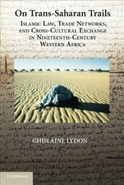 On Trans-Saharan Trails : Islamic Law, Trade Networks, and Cross-Cultural Exchange in Nineteenth-Cen - Lydon, Ghislaine