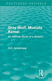 Grey Wolf, Mustafa Kemal : An Intimate Study of a Dictator - Armstrong, H.C.