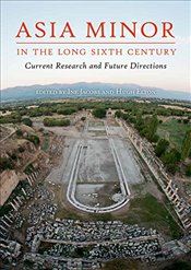 Asia Minor in the Long Sixth Century : Current Research and Future Directions - Jacobs, Ine
