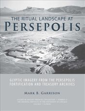 Ritual Landscape at Persepolis: Glyptic Imagery from the Persepolis Fortification and Treasury Archi - Garrison, Mark B.