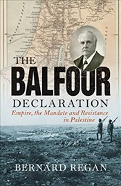Balfour Declaration : Empire, the Mandate and Resistance in Palestine - Regan, Bernard
