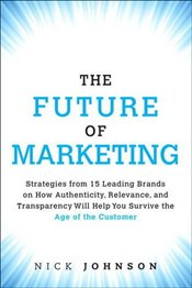 Future of Marketing : Strategies from 15 Leading Brands on How Authenticity, Relevance, and Transpar - Johnson, Nick