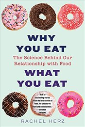 Why You Eat What You Eat : The Science Behind Our Relationship with Food - Herz, Rachel