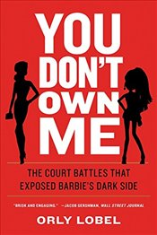You Dont Own Me : The Court Battles That Exposed Barbies Dark Side - Lobel, Orly
