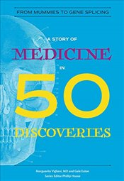 Story of Medicine in 50 Discoveries : From Mummies to Gene Splicing  - Vigliani, Marguerite