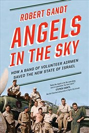 Angels in the Sky: How a Band of Volunteer Airmen Saved the New State of Israel - Gandt, Robert