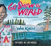 Go Show The World: A Celebration of Indigenous Heroes - Kinew, Wab