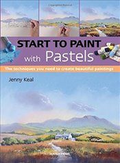 Start to Paint with Pastels: The Techniques You Need to Create Beautiful Paintings - Keal, Jenny