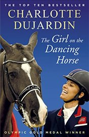 Girl on the Dancing Horse: Charlotte Dujardin and Valegro - Dujardin, Charlotte