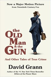 Old Man and the Gun : And Other Tales of True Crime - Grann, David