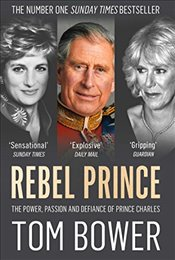 Rebel Prince : The Power, Passion and Defiance of Prince Charles - Bower, Tom