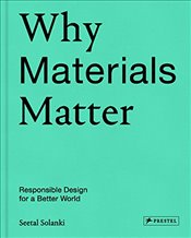 Why Materials Matter; Responsible Design for a Better World - Solanki, Seetal