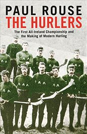Hurlers: The First All-Ireland Championship and the Making of Modern Hurling - Rouse, Paul
