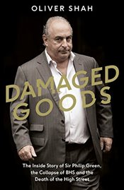 Damaged Goods: The Inside Story of Sir Philip Green, the Collapse of BHS and the Death of the High S - Shah, Oliver